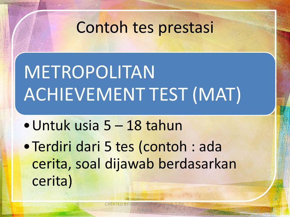 Contoh tes prestasi METROPOLITAN ACHIEVEMENT TEST (MAT) Untuk usia 5 – 18 tahun Terdiri dari 5 tes (contoh : ada cerita, soal dijawab berdasarkan cerita) CREATED BY GARTINIA NURCHOLIS, S.Psi, Psikolog