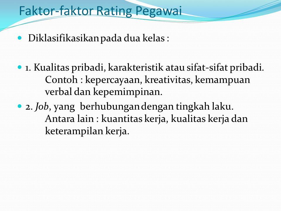 Faktor-faktor Rating Pegawai Diklasifikasikan pada dua kelas : 1. Kualitas pribadi, karakteristik atau sifat-sifat pribadi. Contoh : kepercayaan, krea