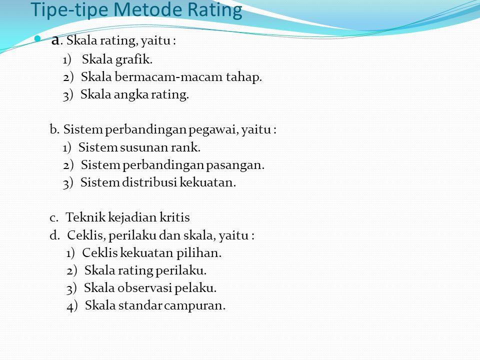 Tipe-tipe Metode Rating a. Skala rating, yaitu : 1) Skala grafik. 2) Skala bermacam-macam tahap. 3) Skala angka rating. b. Sistem perbandingan pegawai