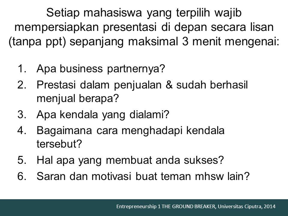Entrepreneurship 1 THE GROUND BREAKER, Universitas Ciputra, 2014 1.Apa business partnernya? 2.Prestasi dalam penjualan & sudah berhasil menjual berapa