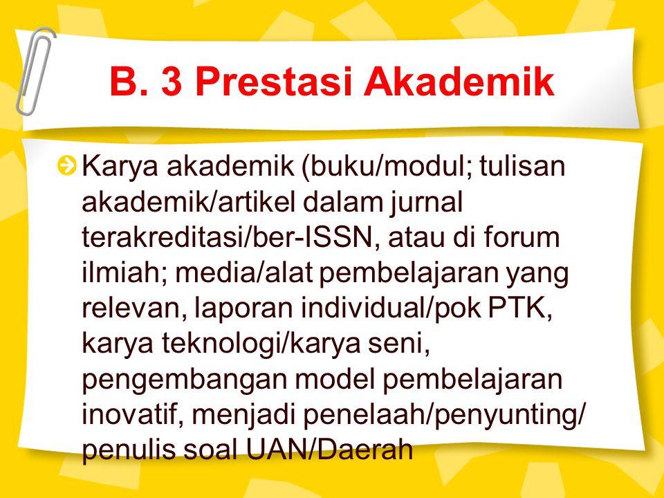 B. 3 Prestasi Akademik Karya akademik (buku/modul; tulisan akademik/artikel dalam jurnal terakreditasi/ber-ISSN, atau di forum ilmiah; media/alat pemb