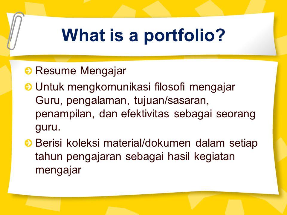 What is a portfolio? Resume Mengajar Untuk mengkomunikasi filosofi mengajar Guru, pengalaman, tujuan/sasaran, penampilan, dan efektivitas sebagai seor