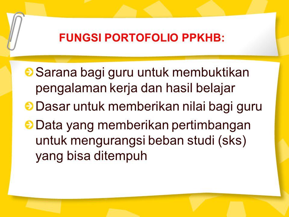 FUNGSI PORTOFOLIO PPKHB: Sarana bagi guru untuk membuktikan pengalaman kerja dan hasil belajar Dasar untuk memberikan nilai bagi guru Data yang memberikan pertimbangan untuk mengurangsi beban studi (sks) yang bisa ditempuh