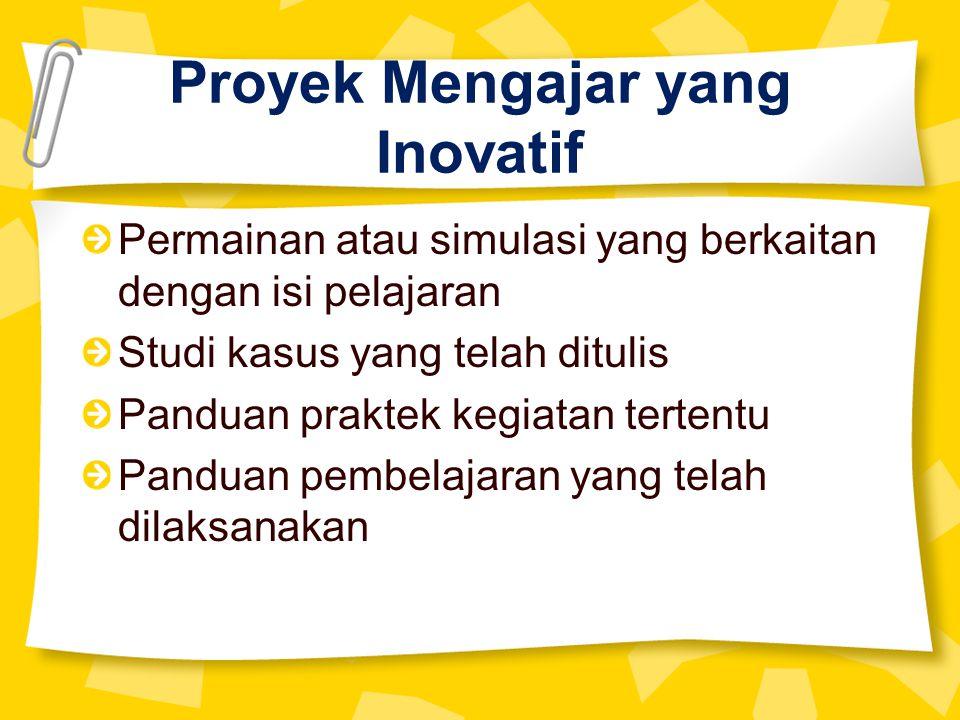 Proyek Mengajar yang Inovatif Permainan atau simulasi yang berkaitan dengan isi pelajaran Studi kasus yang telah ditulis Panduan praktek kegiatan tertentu Panduan pembelajaran yang telah dilaksanakan