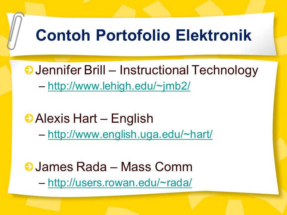 Contoh Portofolio Elektronik Jennifer Brill – Instructional Technology –http://www.lehigh.edu/~jmb2/http://www.lehigh.edu/~jmb2/ Alexis Hart – English –http://www.english.uga.edu/~hart/http://www.english.uga.edu/~hart/ James Rada – Mass Comm –http://users.rowan.edu/~rada/http://users.rowan.edu/~rada/