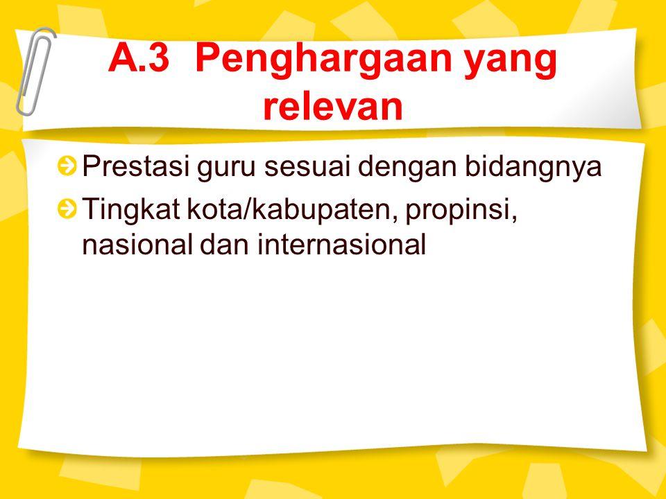 A.3 Penghargaan yang relevan Prestasi guru sesuai dengan bidangnya Tingkat kota/kabupaten, propinsi, nasional dan internasional
