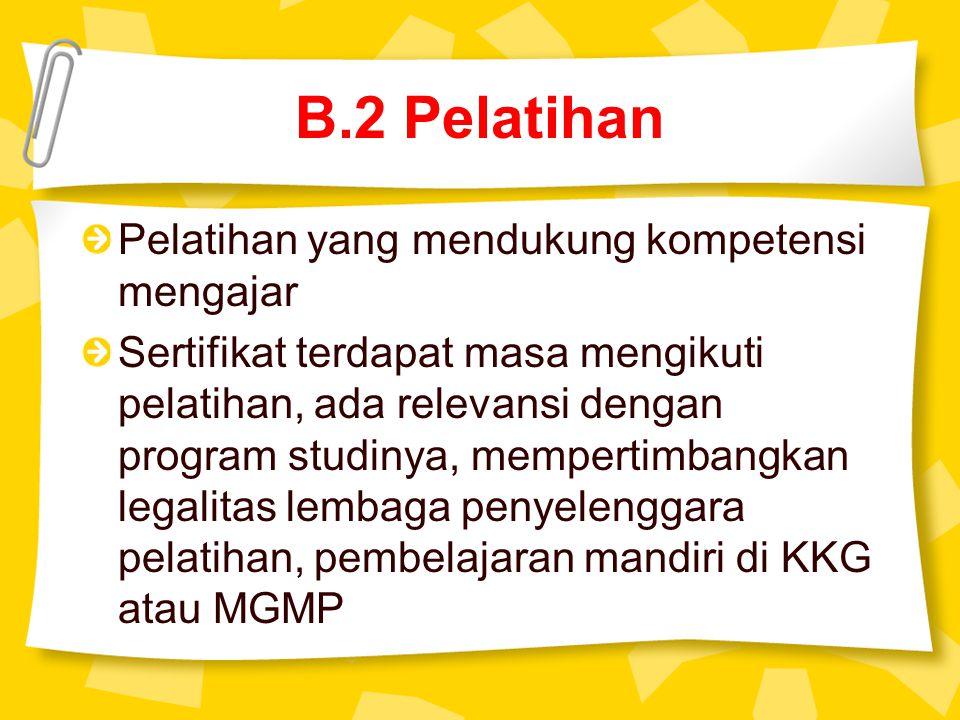 B.2 Pelatihan Pelatihan yang mendukung kompetensi mengajar Sertifikat terdapat masa mengikuti pelatihan, ada relevansi dengan program studinya, mempertimbangkan legalitas lembaga penyelenggara pelatihan, pembelajaran mandiri di KKG atau MGMP