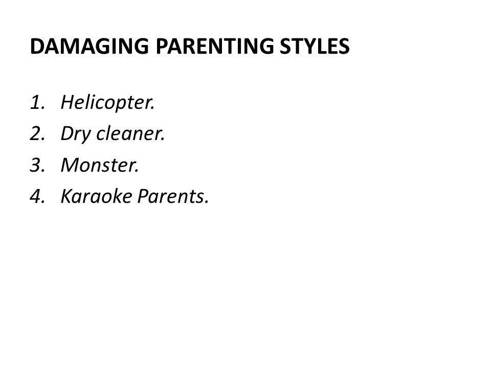DAMAGING PARENTING STYLES 1.Helicopter. 2.Dry cleaner. 3.Monster. 4.Karaoke Parents.