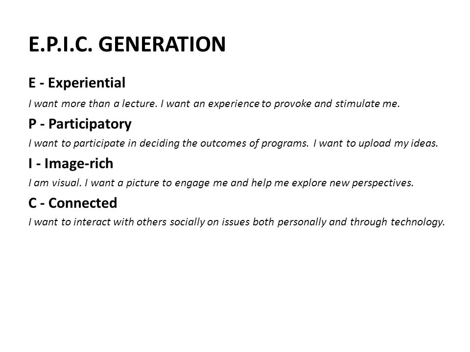 E.P.I.C. GENERATION E - Experiential I want more than a lecture. I want an experience to provoke and stimulate me. P - Participatory I want to partici