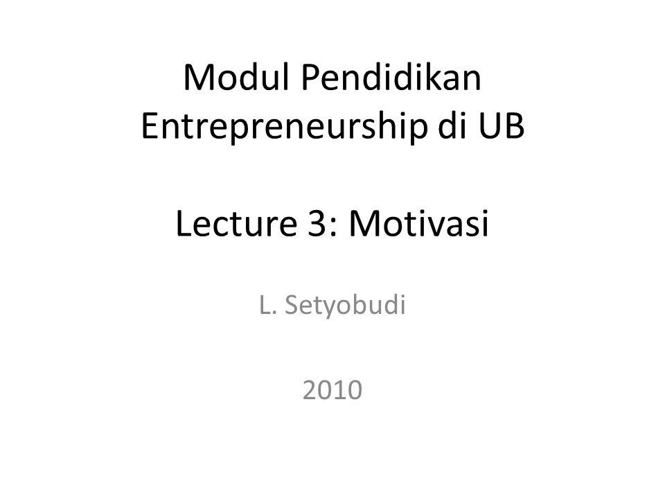 L. Setyobudi 2010 Modul Pendidikan Entrepreneurship di UB Lecture 3: Motivasi