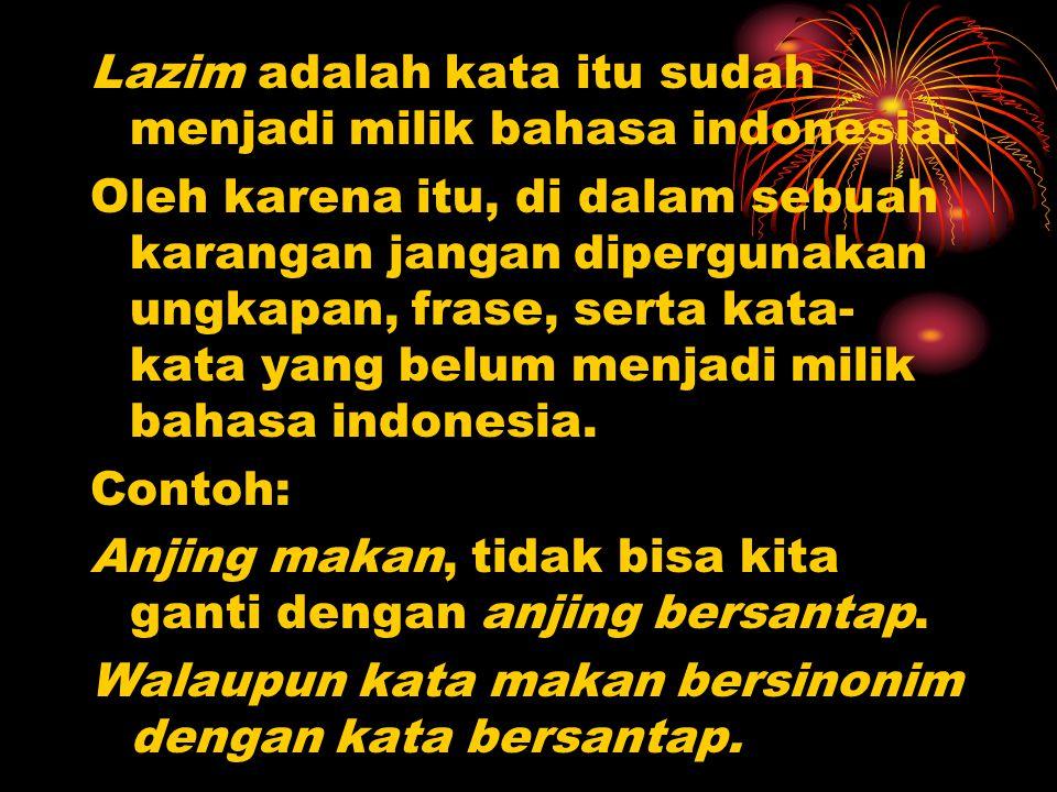 Lazim adalah kata itu sudah menjadi milik bahasa indonesia. Oleh karena itu, di dalam sebuah karangan jangan dipergunakan ungkapan, frase, serta kata-
