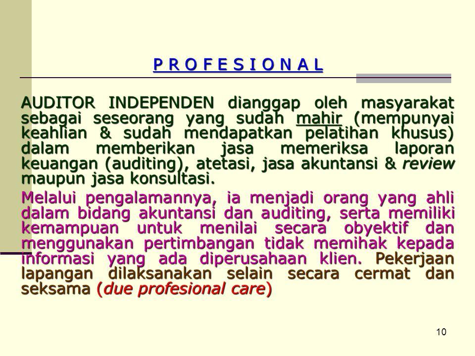 10 P R O F E S I O N A L AUDITOR INDEPENDEN dianggap oleh masyarakat sebagai seseorang yang sudah mahir (mempunyai keahlian & sudah mendapatkan pelatihan khusus) dalam memberikan jasa memeriksa laporan keuangan (auditing), atetasi, jasa akuntansi & review maupun jasa konsultasi.