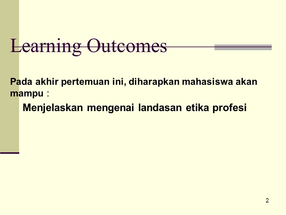 2 Learning Outcomes Pada akhir pertemuan ini, diharapkan mahasiswa akan mampu : Menjelaskan mengenai landasan etika profesi