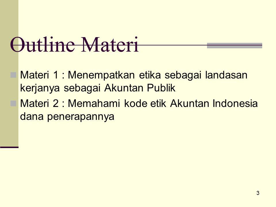 3 Outline Materi Materi 1 : Menempatkan etika sebagai landasan kerjanya sebagai Akuntan Publik Materi 2 : Memahami kode etik Akuntan Indonesia dana penerapannya