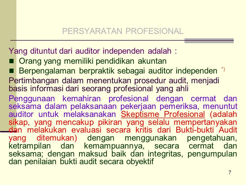 7 PERSYARATAN PROFESIONAL Yang dituntut dari auditor independen adalah : Orang yang memiliki pendidikan akuntan Berpengalaman berpraktik sebagai auditor independen *) Pertimbangan dalam menentukan prosedur audit, menjadi basis informasi dari seorang profesional yang ahli Penggunaan kemahiran profesional dengan cermat dan seksama dalam pelaksanaan pekerjaan pemeriksa, menuntut auditor untuk melaksanakan Skeptisme Profesional (adalah sikap, yang mencakup pikiran yang selalu mempertanyakan dan melakukan evaluasi secara kritis dari Bukti-bukti Audit yang ditemukan) dengan menggunakan pengetahuan, ketrampilan dan kemampuannya, secara cermat dan seksama; dengan maksud baik dan integritas, pengumpulan dan penilaian bukti audit secara obyektif