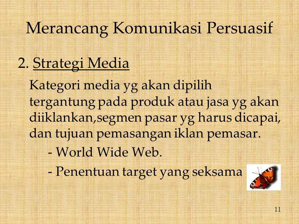 Merancang Komunikasi Persuasif 2. Strategi Media Kategori media yg akan dipilih tergantung pada produk atau jasa yg akan diiklankan,segmen pasar yg ha