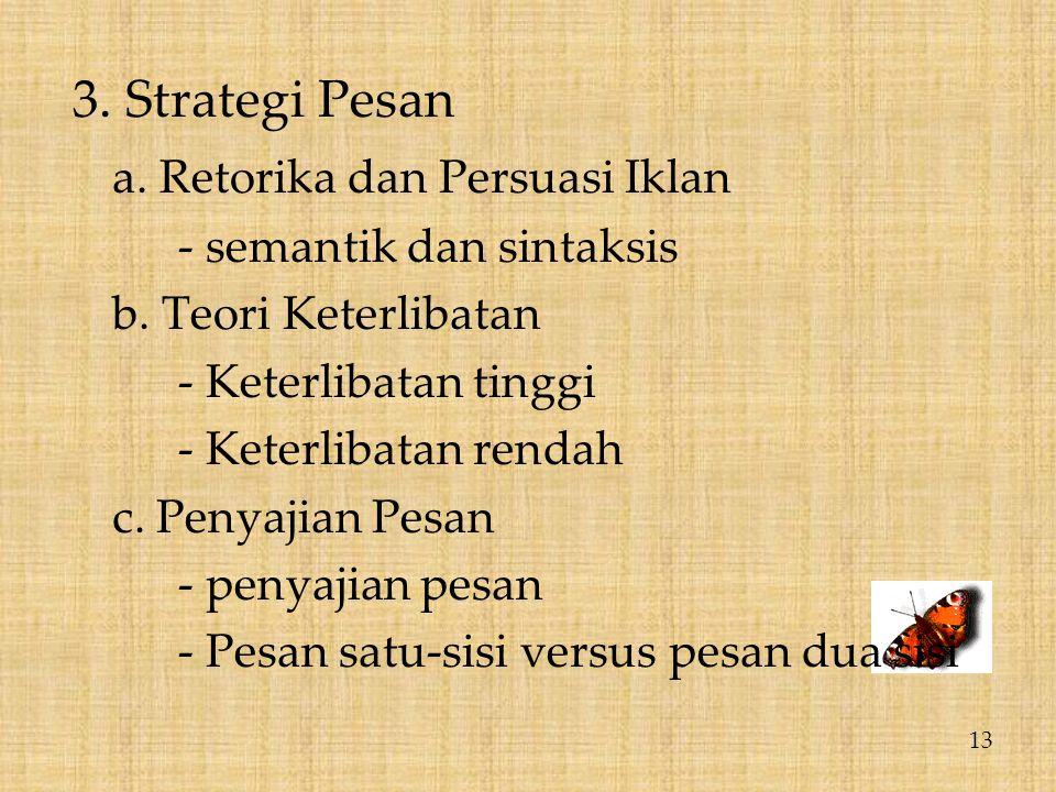 3. Strategi Pesan a. Retorika dan Persuasi Iklan - semantik dan sintaksis b. Teori Keterlibatan - Keterlibatan tinggi - Keterlibatan rendah c. Penyaji