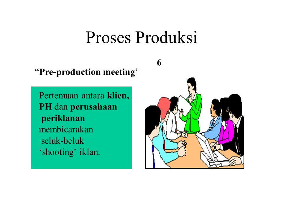 """Proses Produksi """"Pre-production meeting' Pertemuan antara klien, PH dan perusahaan periklanan membicarakan seluk-beluk 'shooting' iklan. 6"""