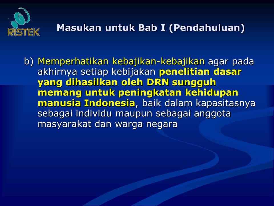 Masukan untuk Bab I (Pendahuluan) b)Memperhatikan kebajikan-kebajikan agar pada akhirnya setiap kebijakan penelitian dasar yang dihasilkan oleh DRN sungguh memang untuk peningkatan kehidupan manusia Indonesia, baik dalam kapasitasnya sebagai individu maupun sebagai anggota masyarakat dan warga negara