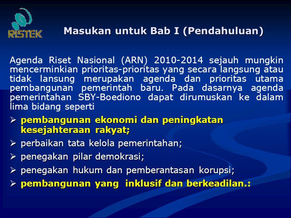 Masukan untuk Bab I (Pendahuluan) Agenda Riset Nasional (ARN) 2010-2014 sejauh mungkin mencerminkian prioritas-prioritas yang secara langsung atau tidak lansung merupakan agenda dan prioritas utama pembangunan pemerintah baru.