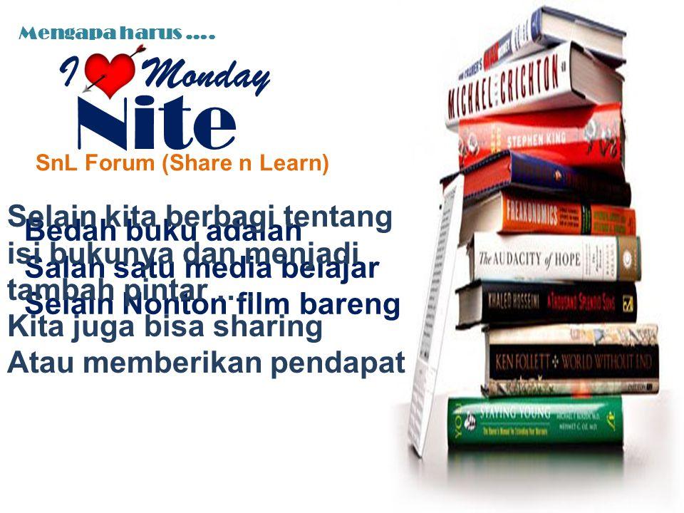 Mengapa harus …. SnL Forum (Share n Learn) Bedah buku adalah Salah satu media belajar Selain Nonton film bareng Selain kita berbagi tentang isi bukuny