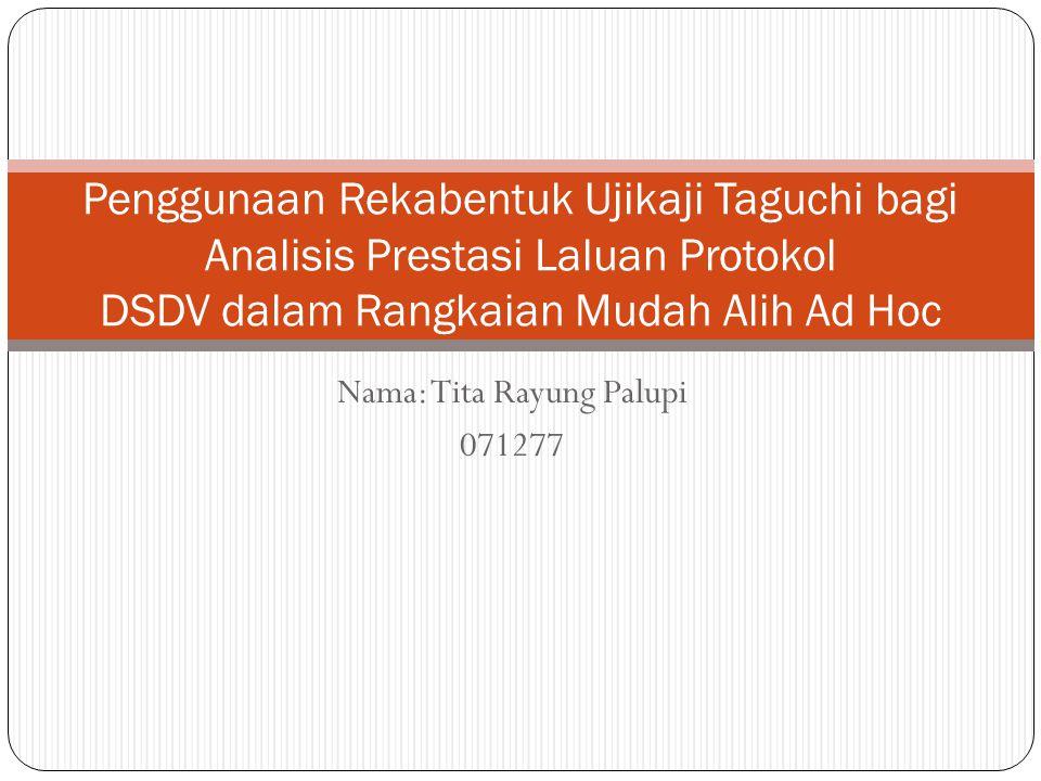 Nama: Tita Rayung Palupi 071277 Penggunaan Rekabentuk Ujikaji Taguchi bagi Analisis Prestasi Laluan Protokol DSDV dalam Rangkaian Mudah Alih Ad Hoc