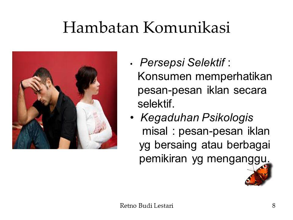 Hambatan Komunikasi Retno Budi Lestari8 Persepsi Selektif : Konsumen memperhatikan pesan-pesan iklan secara selektif. Kegaduhan Psikologis misal : pes