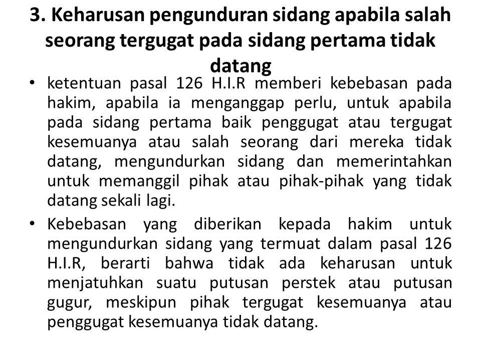 3. Keharusan pengunduran sidang apabila salah seorang tergugat pada sidang pertama tidak datang ketentuan pasal 126 H.I.R memberi kebebasan pada hakim
