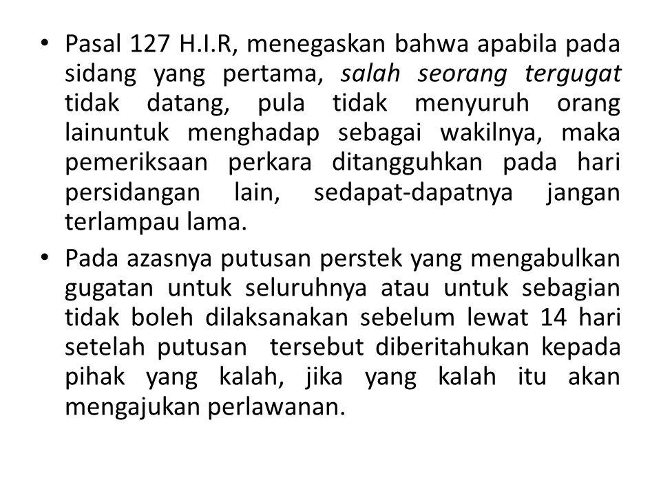 Pasal 127 H.I.R, menegaskan bahwa apabila pada sidang yang pertama, salah seorang tergugat tidak datang, pula tidak menyuruh orang lainuntuk menghadap