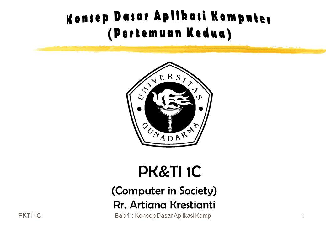 PKTI 1CBab 1 : Konsep Dasar Aplikasi Komp1 (Computer in Society) Rr. Artiana Krestianti PK&TI 1C