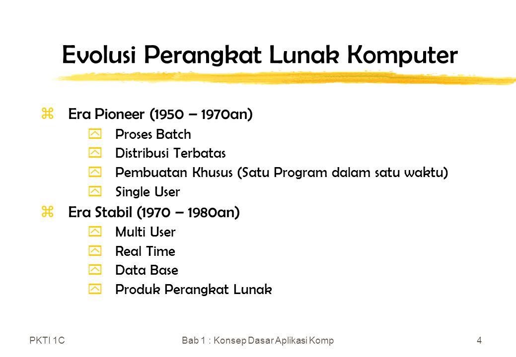 PKTI 1CBab 1 : Konsep Dasar Aplikasi Komp4 Evolusi Perangkat Lunak Komputer zEra Pioneer (1950 – 1970an) yProses Batch yDistribusi Terbatas yPembuatan