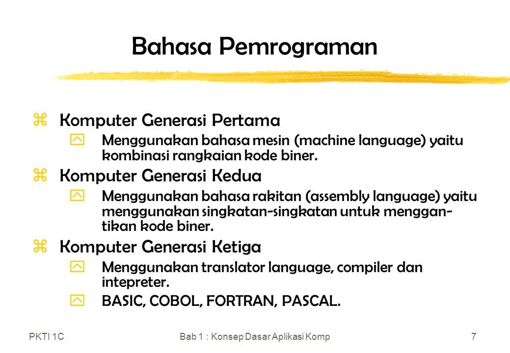 PKTI 1CBab 1 : Konsep Dasar Aplikasi Komp8 Bahasa Pemrograman (lanjutan) z Komputer Generasi Keempat yBahasa Non-prosedural yang memungkinkan seorang programmer atau pemakai menginstruksikan komputer apa yang harus dilakukan daripada bagaimana melakukannya.