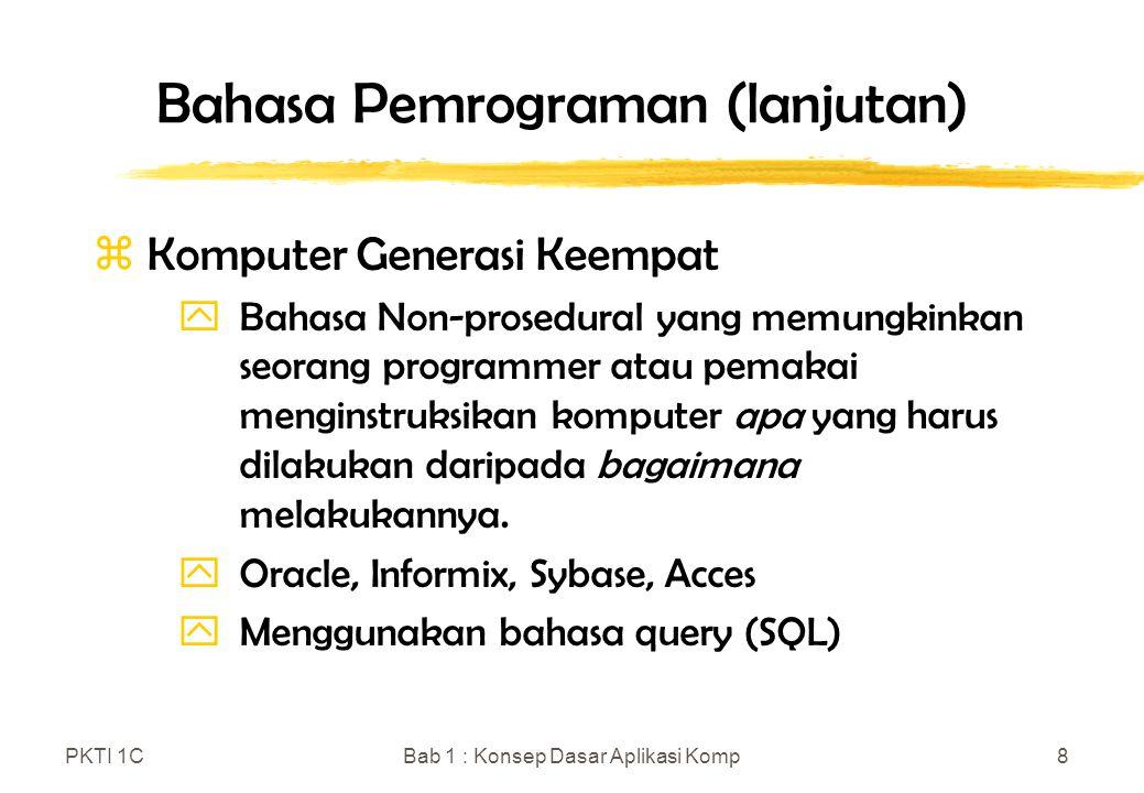 PKTI 1CBab 1 : Konsep Dasar Aplikasi Komp8 Bahasa Pemrograman (lanjutan) z Komputer Generasi Keempat yBahasa Non-prosedural yang memungkinkan seorang