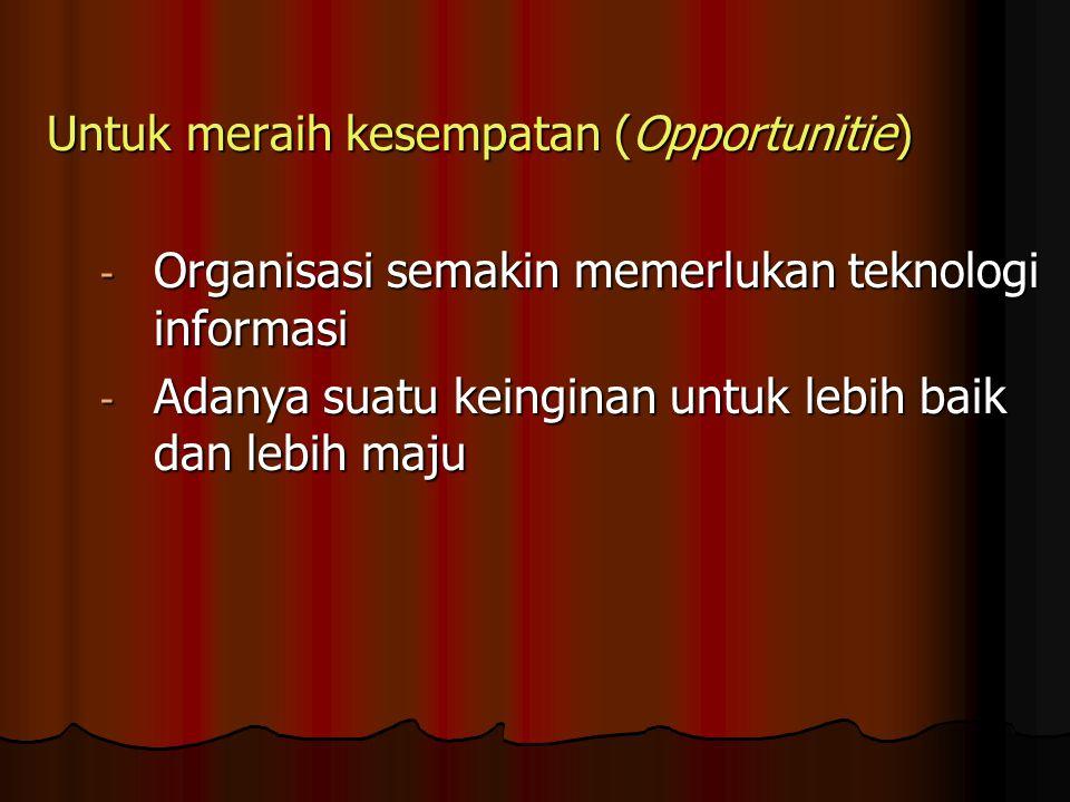 Untuk meraih kesempatan (Opportunitie) - Organisasi semakin memerlukan teknologi informasi - Adanya suatu keinginan untuk lebih baik dan lebih maju