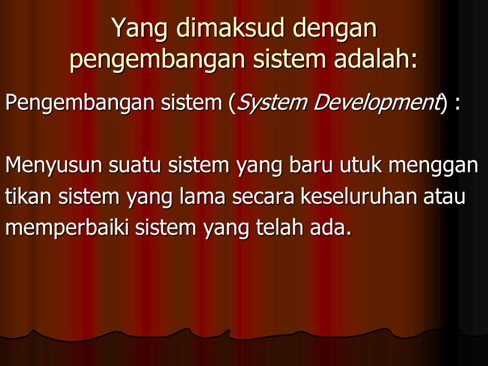 Yang dimaksud dengan pengembangan sistem adalah: Pengembangan sistem (System Development) : Menyusun suatu sistem yang baru utuk menggan tikan sistem