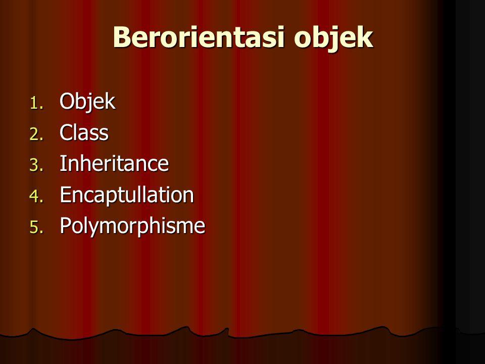 Berorientasi objek 1. Objek 2. Class 3. Inheritance 4. Encaptullation 5. Polymorphisme