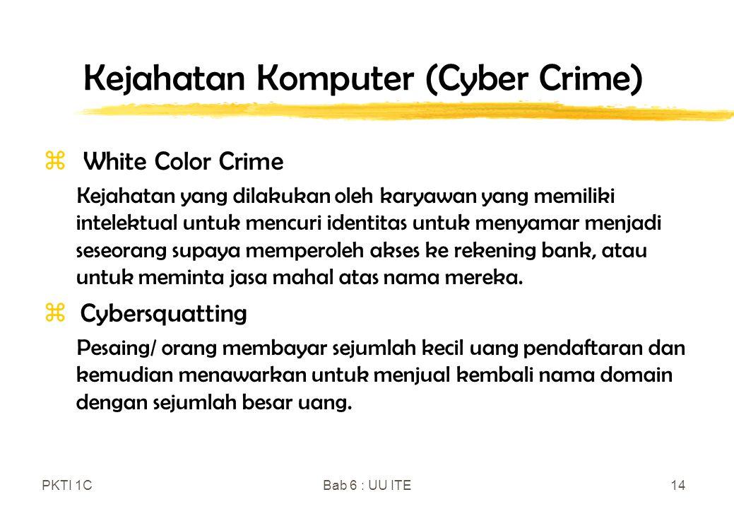 PKTI 1CBab 6 : UU ITE14 Kejahatan Komputer (Cyber Crime)  White Color Crime Kejahatan yang dilakukan oleh karyawan yang memiliki intelektual untuk me