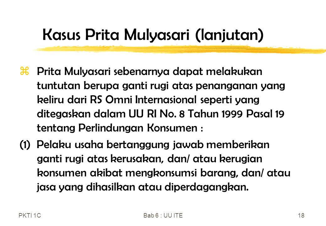 PKTI 1CBab 6 : UU ITE18 Kasus Prita Mulyasari (lanjutan) zPrita Mulyasari sebenarnya dapat melakukan tuntutan berupa ganti rugi atas penanganan yang k