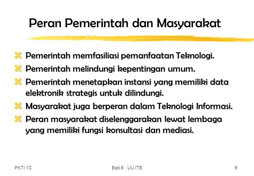 PKTI 1CBab 6 : UU ITE6 Peran Pemerintah dan Masyarakat zPemerintah memfasiliasi pemanfaatan Teknologi. zPemerintah melindungi kepentingan umum. zPemer