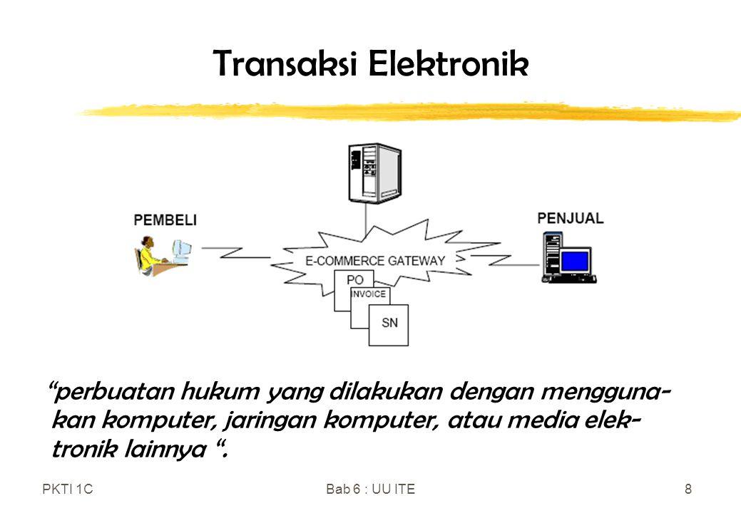 "PKTI 1CBab 6 : UU ITE8 Transaksi Elektronik ""perbuatan hukum yang dilakukan dengan mengguna- kan komputer, jaringan komputer, atau media elek- tronik"