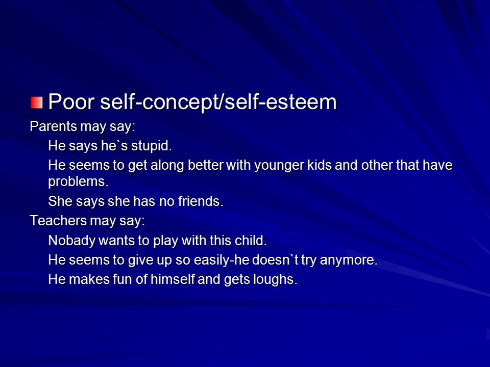 Poor self-concept/self-esteem Parents may say: He says he`s stupid. He seems to get along better with younger kids and other that have problems. She s