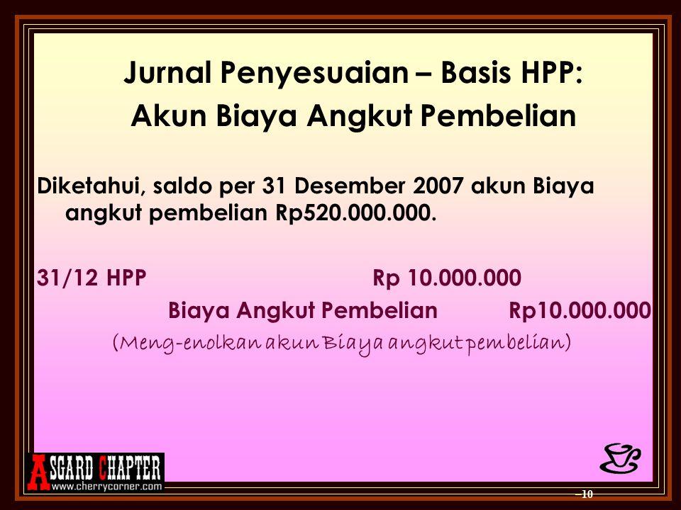 Jurnal Penyesuaian – Basis HPP: Akun Biaya Angkut Pembelian Diketahui, saldo per 31 Desember 2007 akun Biaya angkut pembelian Rp520.000.000. 31/12 HPP