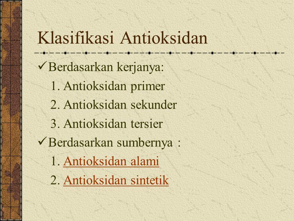 Klasifikasi Antioksidan Berdasarkan kerjanya: 1. Antioksidan primer 2. Antioksidan sekunder 3. Antioksidan tersier Berdasarkan sumbernya : 1. Antioksi