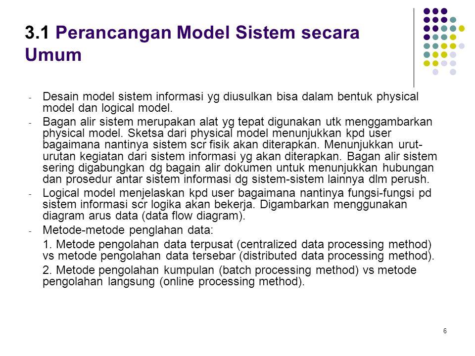 6 3.1 Perancangan Model Sistem secara Umum - Desain model sistem informasi yg diusulkan bisa dalam bentuk physical model dan logical model. - Bagan al