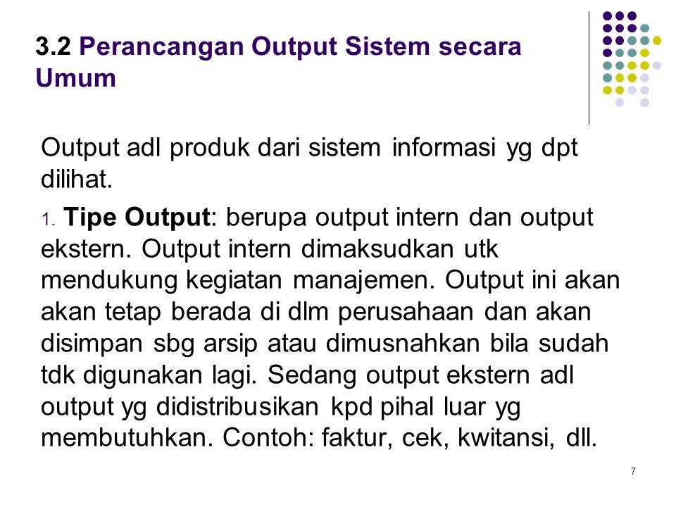 7 3.2 Perancangan Output Sistem secara Umum Output adl produk dari sistem informasi yg dpt dilihat. 1. Tipe Output: berupa output intern dan output ek