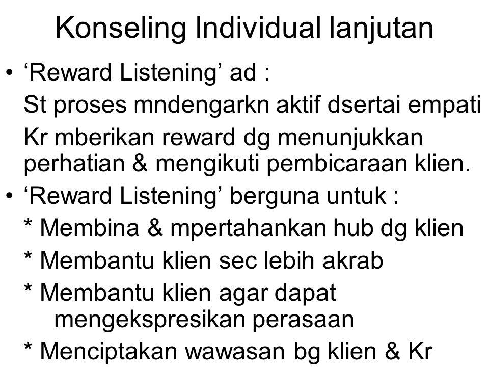 Konseling Individual lanjutan 'Reward Listening' ad : St proses mndengarkn aktif dsertai empati Kr mberikan reward dg menunjukkan perhatian & mengikut