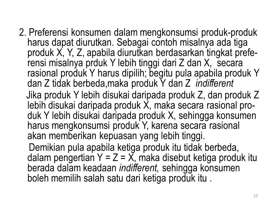 2. Preferensi konsumen dalam mengkonsumsi produk-produk harus dapat diurutkan. Sebagai contoh misalnya ada tiga produk X, Y, Z, apabila diurutkan berd