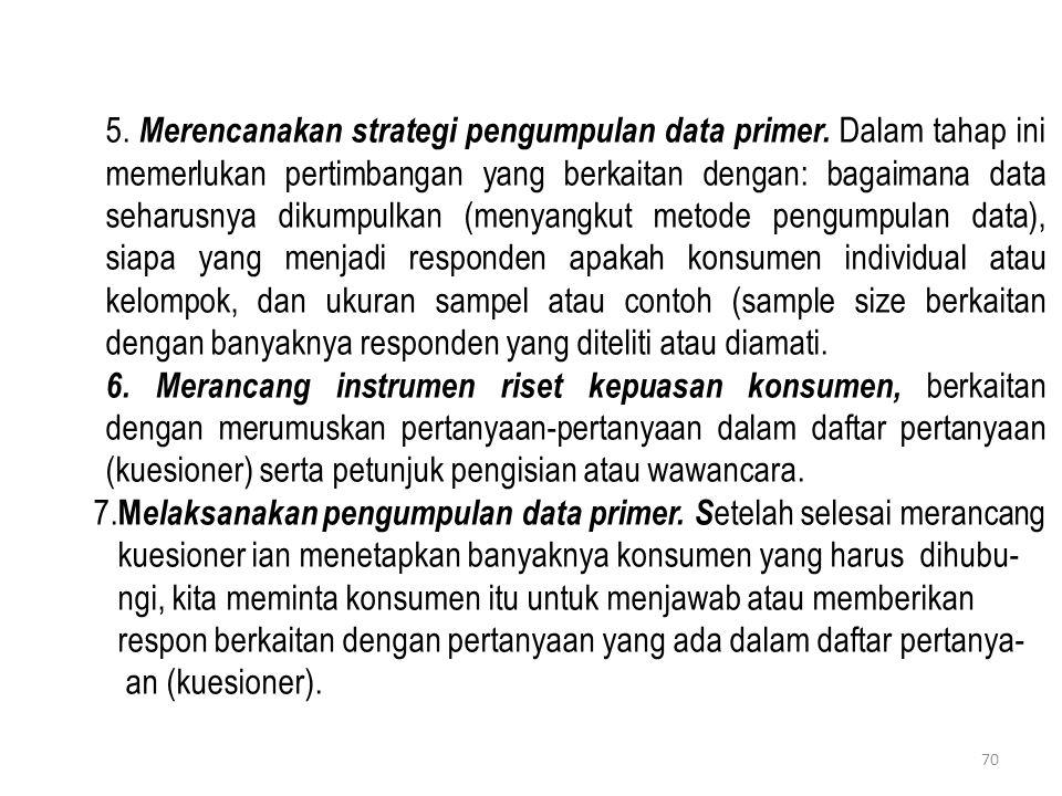 5. Merencanakan strategi pengumpulan data primer. Dalam tahap ini memerlukan pertimbangan yang berkaitan dengan: bagaimana data seharusnya dikumpulkan