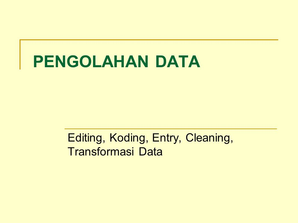 PENGOLAHAN DATA Editing, Koding, Entry, Cleaning, Transformasi Data