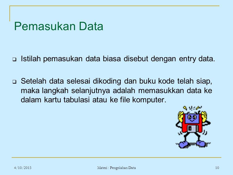 4/10/2015 Materi : Pengolahan Data 10 Pemasukan Data  Istilah pemasukan data biasa disebut dengan entry data.  Setelah data selesai dikoding dan buk